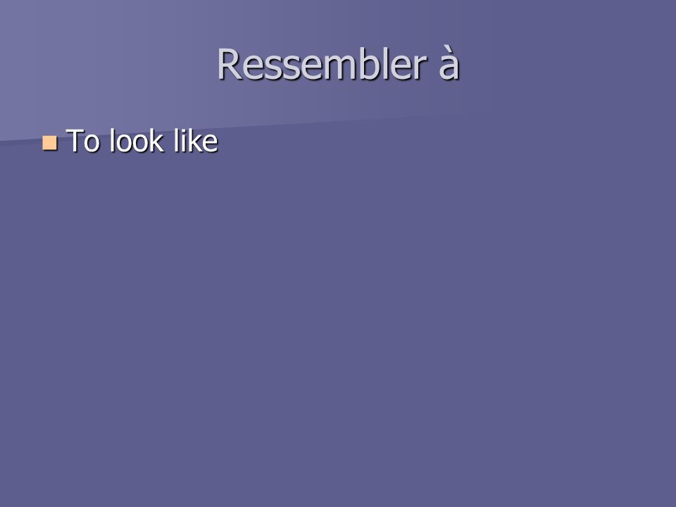 Ressembler à To look like To look like