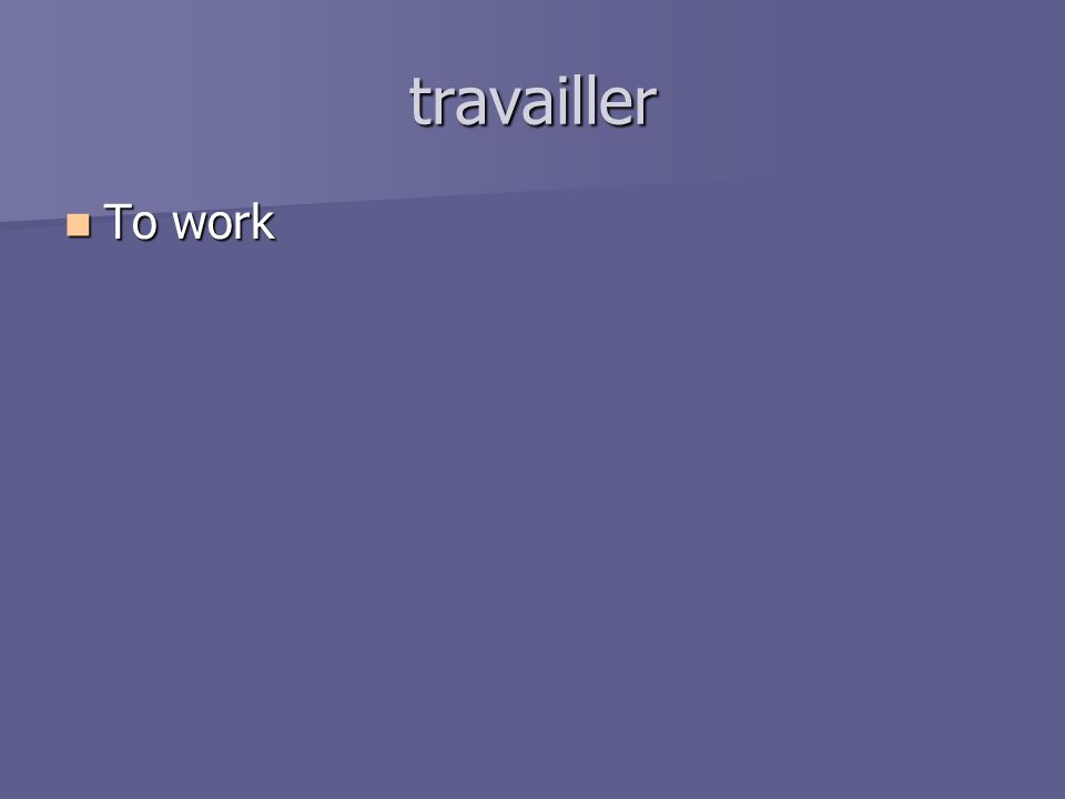 travailler To work To work