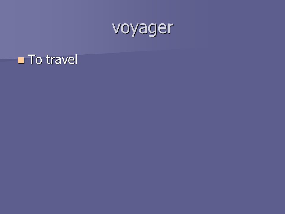 voyager To travel To travel