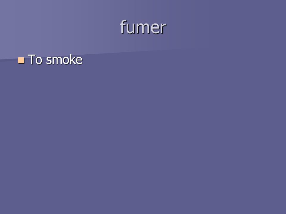 fumer To smoke To smoke