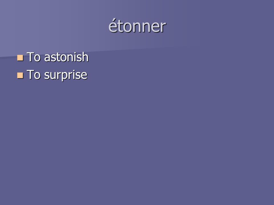 étonner To astonish To astonish To surprise To surprise