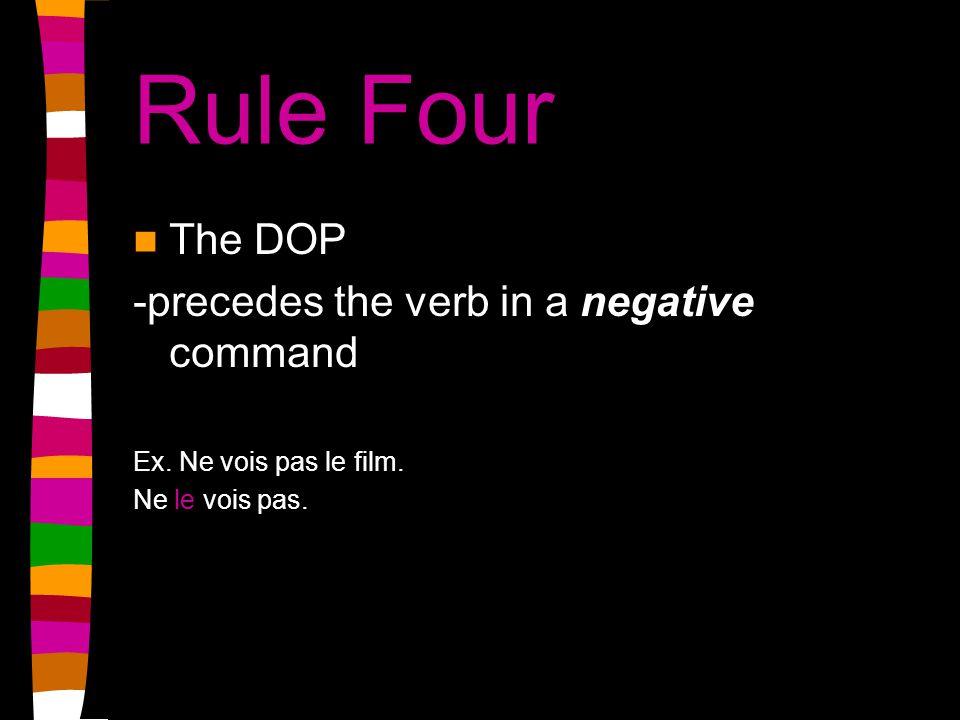 Rule Four The DOP -precedes the verb in a negative command Ex. Ne vois pas le film. Ne le vois pas.