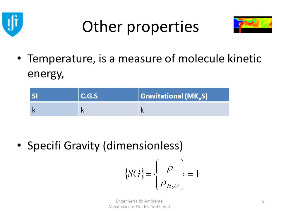 Engenharia do Ambiente Mecânica dos Fluidos Ambiental Other properties Temperature, is a measure of molecule kinetic energy, Specifi Gravity (dimensionless) SIC.G.SGravitational (MK p S) kkk 5
