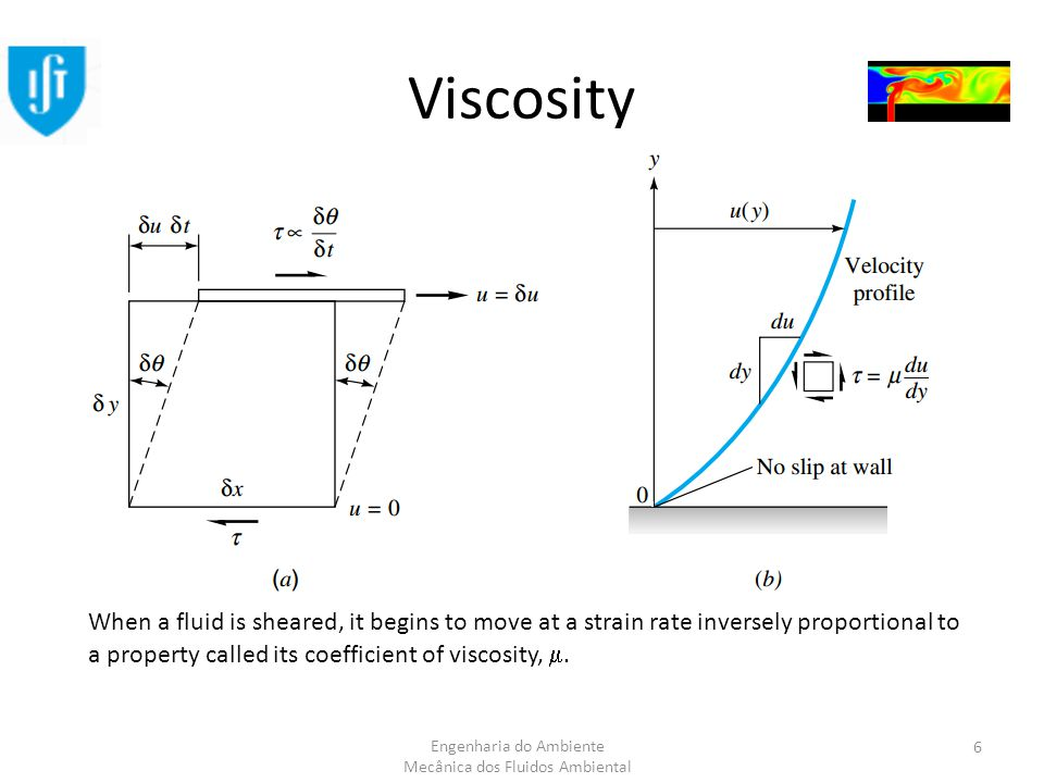 Engenharia do Ambiente Mecânica dos Fluidos Ambiental Viscosity When a fluid is sheared, it begins to move at a strain rate inversely proportional to