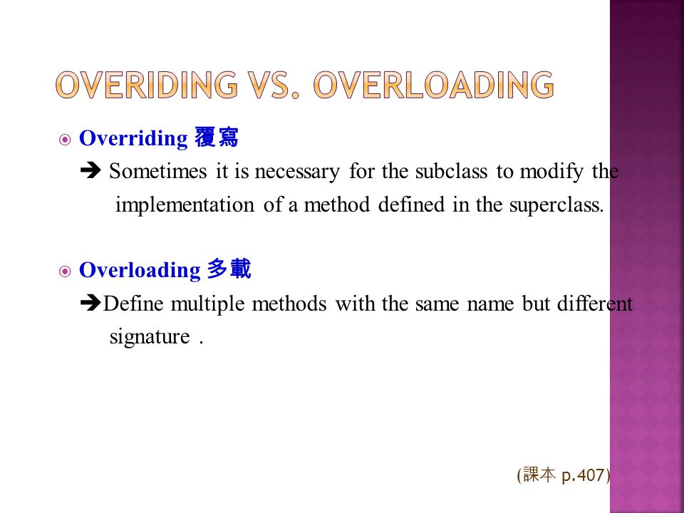Overriding Sometimes it is necessary for the subclass to modify the implementation of a method defined in the superclass. Overloading Define multiple