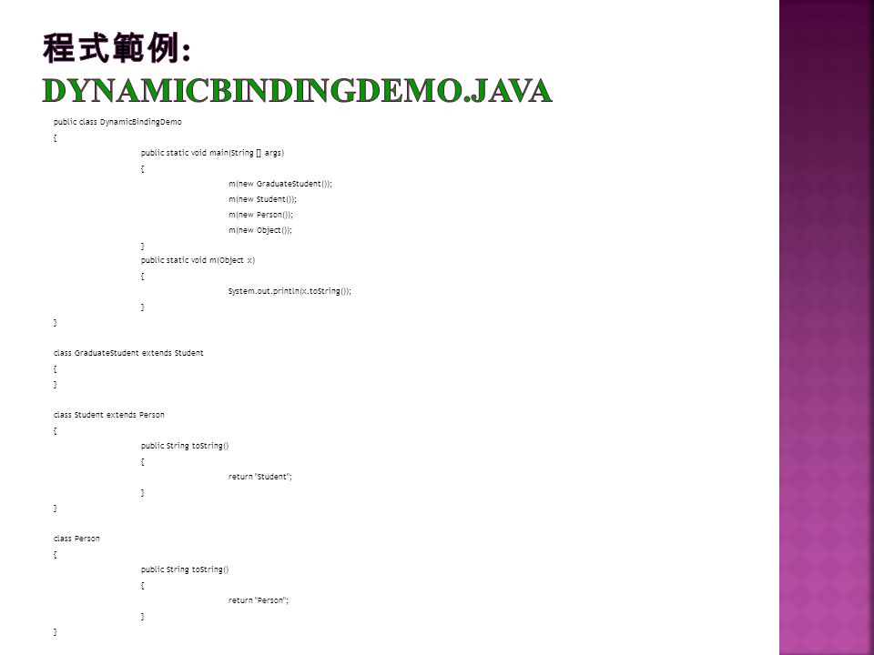 public class DynamicBindingDemo { public static void main(String [] args) { m(new GraduateStudent()); m(new Student()); m(new Person()); m(new Object(