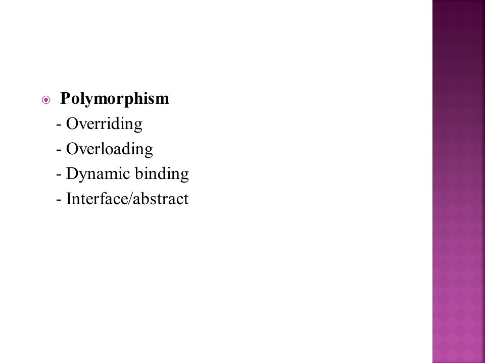 Polymorphism - Overriding - Overloading - Dynamic binding - Interface/abstract