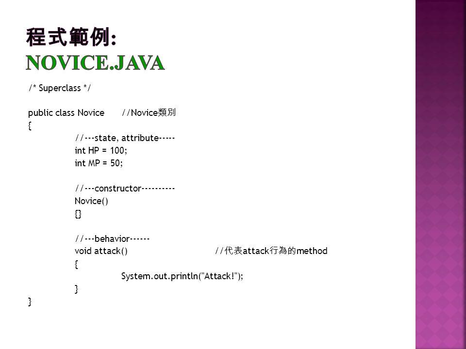 /* Superclass */ public class Novice//Novice { //---state, attribute----- int HP = 100; int MP = 50; //---constructor---------- Novice() {} //---behav