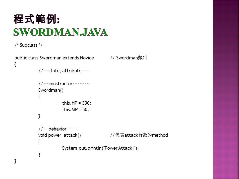 /* Subclass */ public class Swordman extends Novice// Swordman { //---state, attribute----- //---constructor---------- Swordman() { this.HP = 300; thi