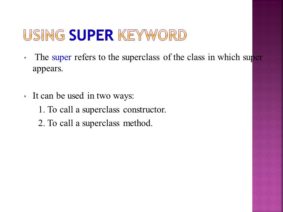 The super refers to the superclass of the class in which super appears. It can be used in two ways: 1. To call a superclass constructor. 2. To call a