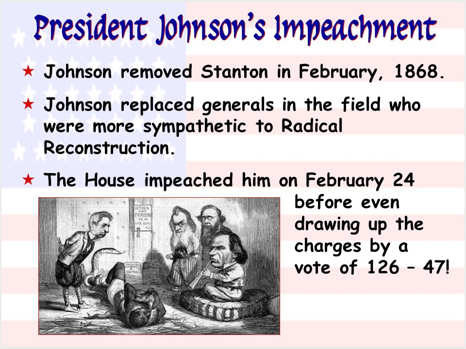 President Johnsons Impeachment Johnson removed Stanton in February, 1868. Johnson replaced generals in the field who were more sympathetic to Radical