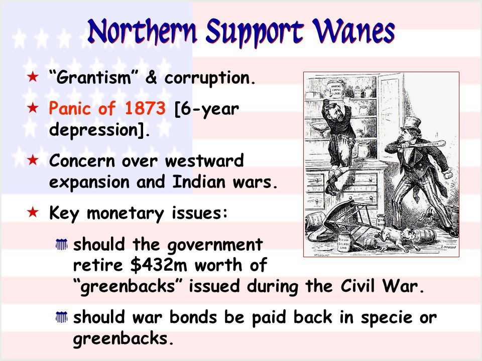 Northern Support Wanes Grantism & corruption. Panic of 1873 [6-year depression]. Concern over westward expansion and Indian wars. Key monetary issues: