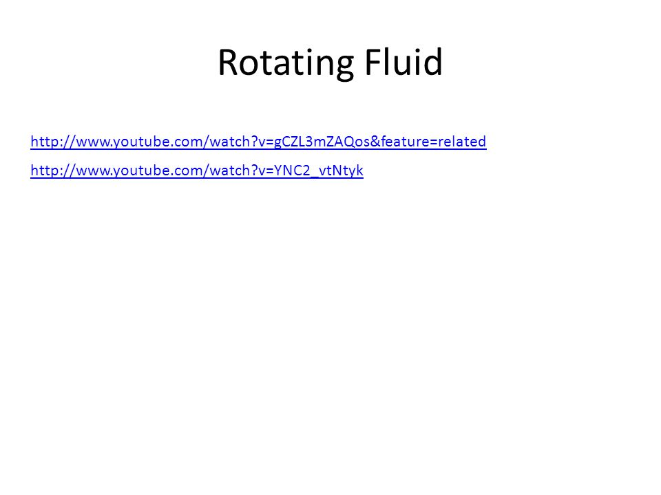 Rotating Fluid http://www.youtube.com/watch?v=gCZL3mZAQos&feature=related http://www.youtube.com/watch?v=YNC2_vtNtyk