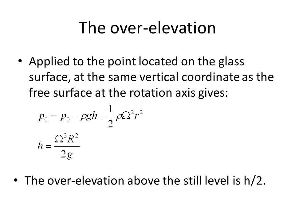 The over-elevation Applied to the point located on the glass surface, at the same vertical coordinate as the free surface at the rotation axis gives: The over-elevation above the still level is h/2.