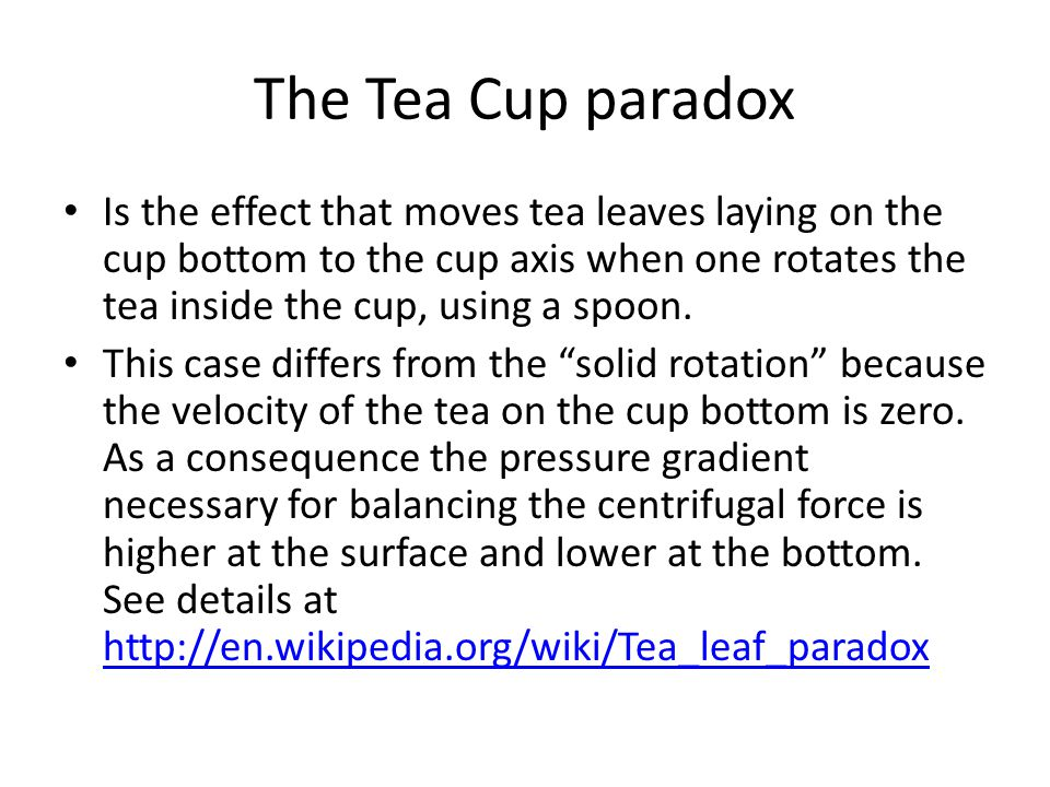 The Tea Cup paradox Is the effect that moves tea leaves laying on the cup bottom to the cup axis when one rotates the tea inside the cup, using a spoon.