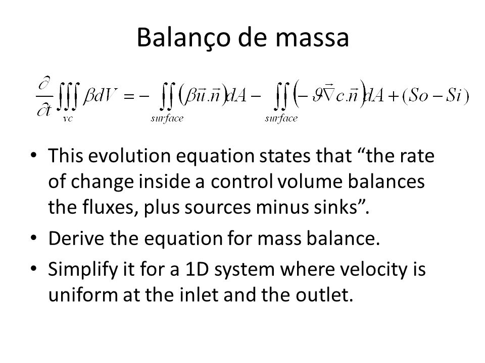 Balanço de massa This evolution equation states that the rate of change inside a control volume balances the fluxes, plus sources minus sinks.