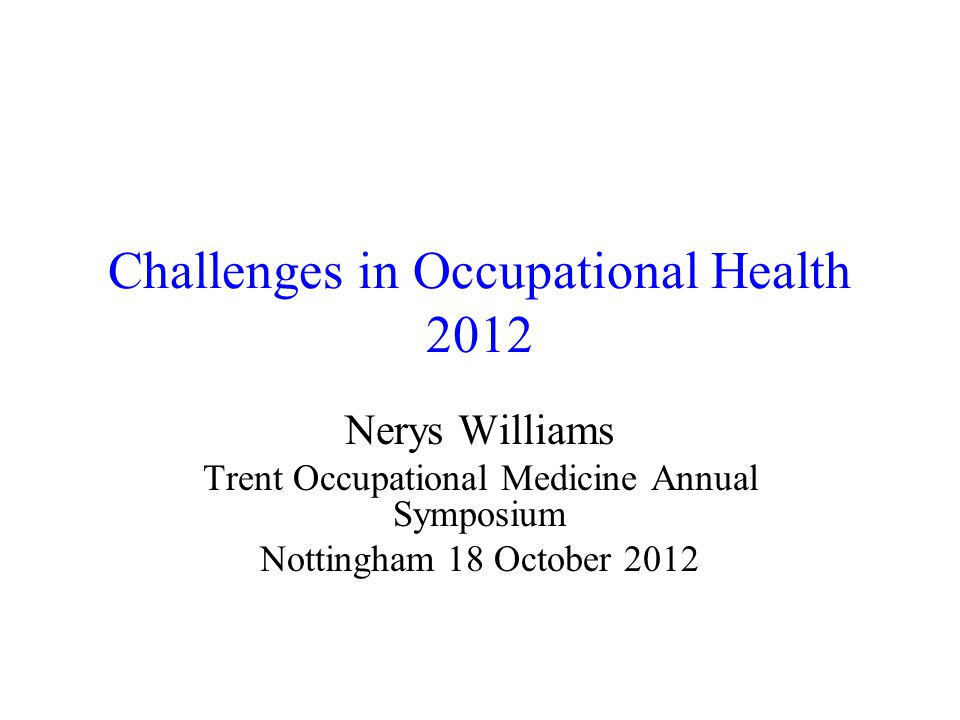 Challenges in Occupational Health 2012 Nerys Williams Trent Occupational Medicine Annual Symposium Nottingham 18 October 2012