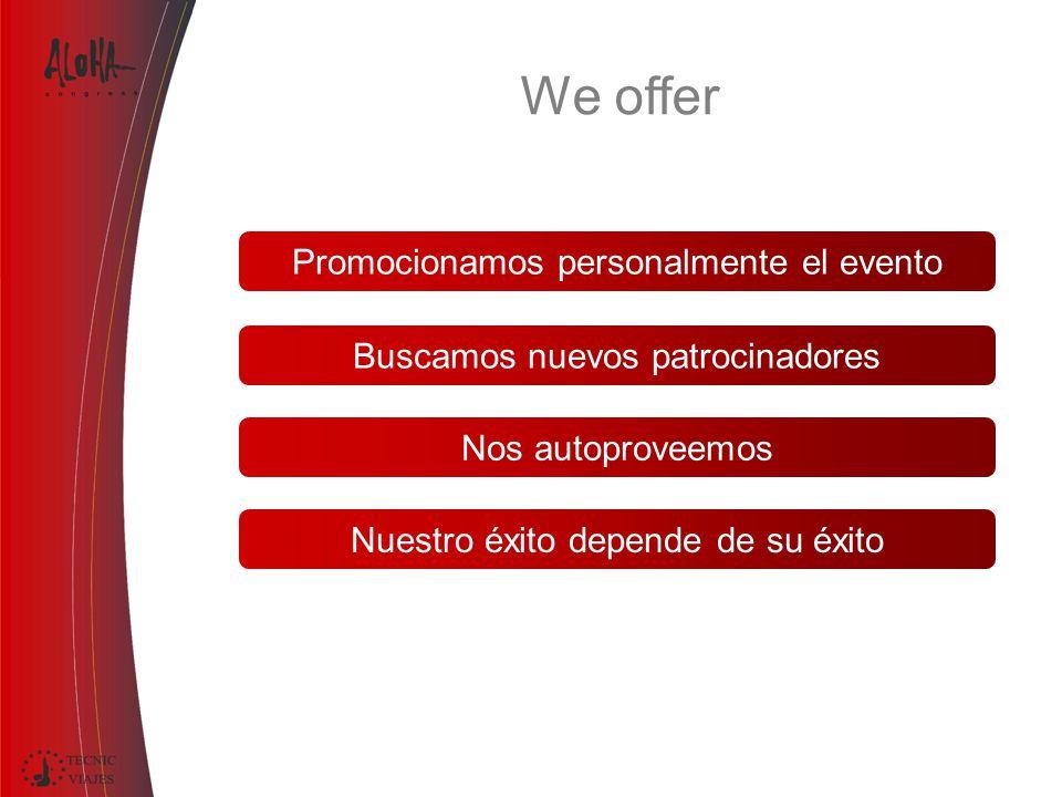 Promocionamos personalmente el evento Nuestro éxito depende de su éxito Buscamos nuevos patrocinadores Nos autoproveemos We offer