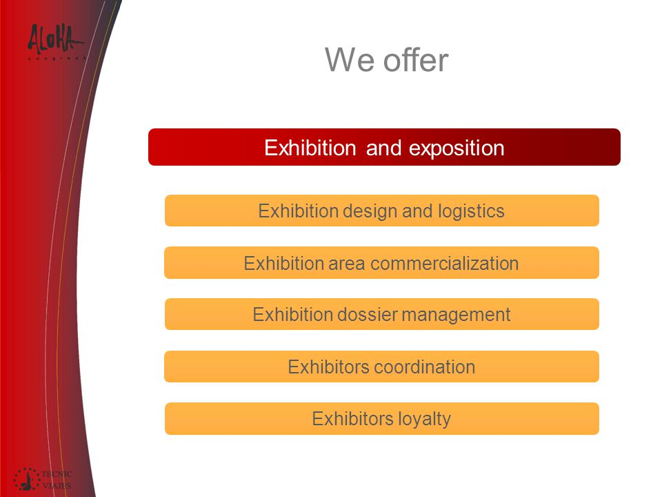 Exhibition and exposition Exhibition design and logistics Exhibitors loyalty Exhibition area commercialization Exhibition dossier management Exhibitors coordination We offer