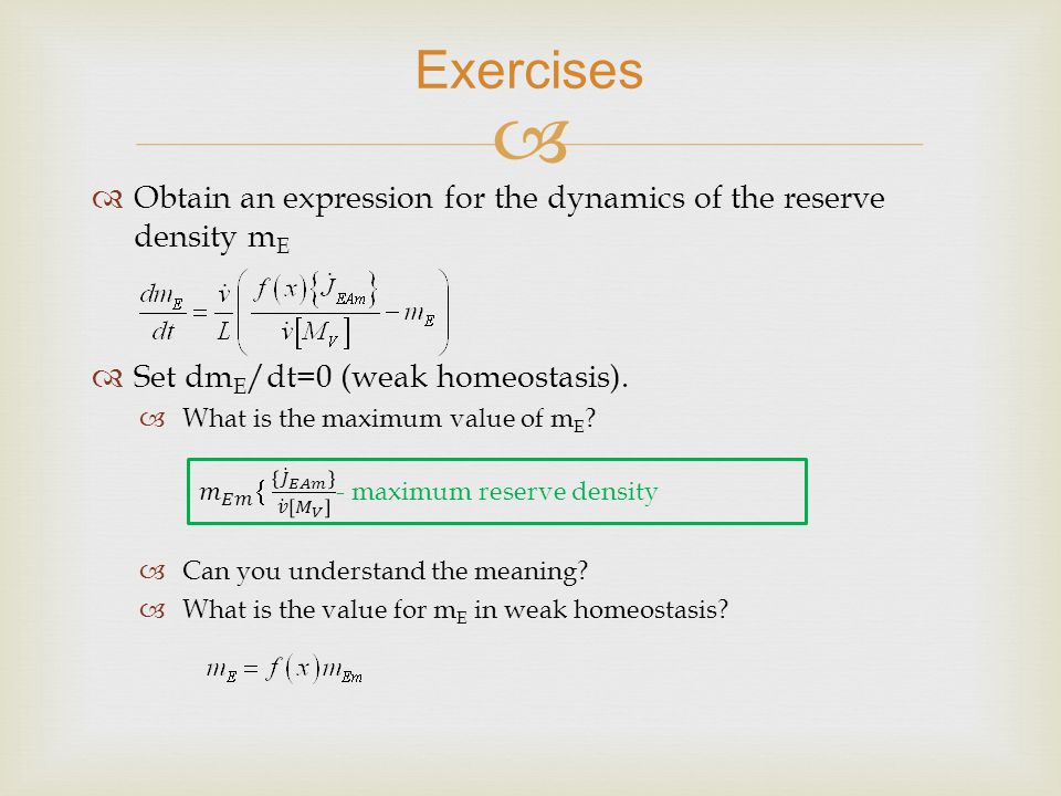 Obtain an expression for the dynamics of the reserve density m E Set dm E /dt=0 (weak homeostasis).