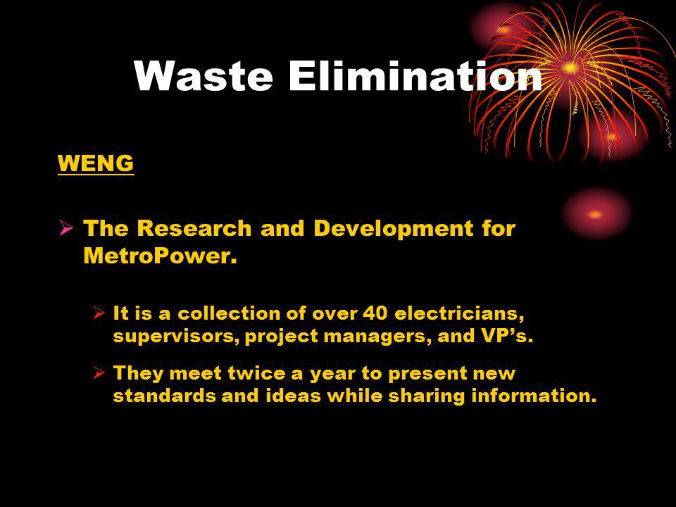 WENG The Research and Development for MetroPower. It is a collection of over 40 electricians, supervisors, project managers, and VPs. They meet twice