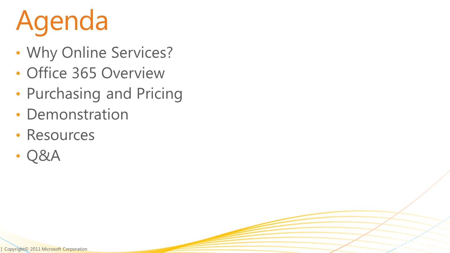 | Copyright© 2011 Microsoft Corporation Agenda Why Online Services? Office 365 Overview Purchasing and Pricing Demonstration Resources Q&A