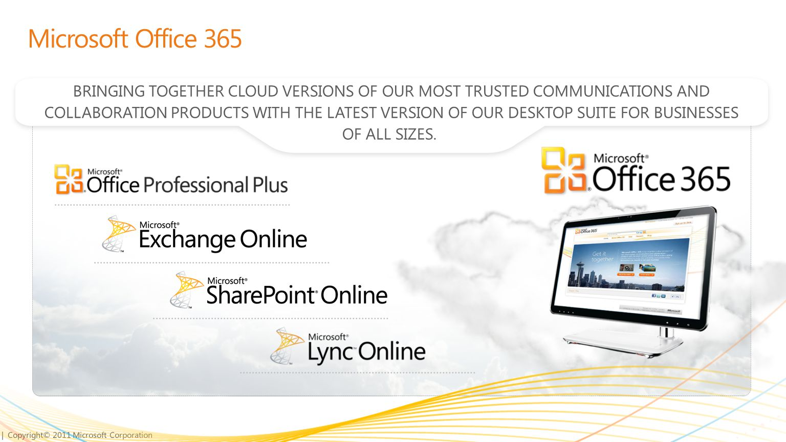 | Copyright© 2011 Microsoft Corporation Microsoft Office 365 BRINGING TOGETHER CLOUD VERSIONS OF OUR MOST TRUSTED COMMUNICATIONS AND COLLABORATION PRODUCTS WITH THE LATEST VERSION OF OUR DESKTOP SUITE FOR BUSINESSES OF ALL SIZES.