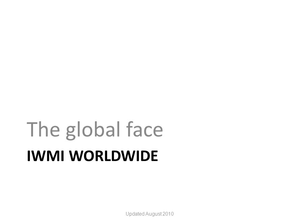 IWMI WORLDWIDE The global face Updated August 2010