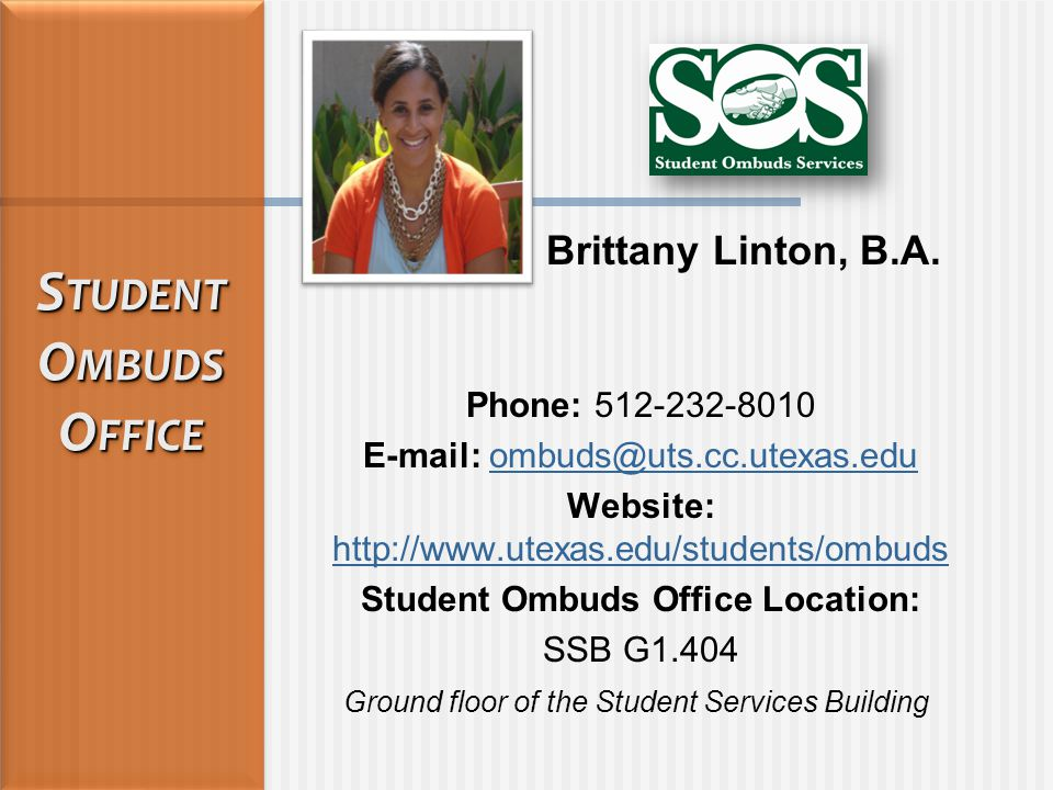 Phone: 512-232-8010 E-mail: ombuds@uts.cc.utexas.eduombuds@uts.cc.utexas.edu Website: http://www.utexas.edu/students/ombuds http://www.utexas.edu/students/ombuds Student Ombuds Office Location: SSB G1.404 Ground floor of the Student Services Building S TUDENT O MBUDS O FFICE S TUDENT O MBUDS O FFICE Brittany Linton, B.A.