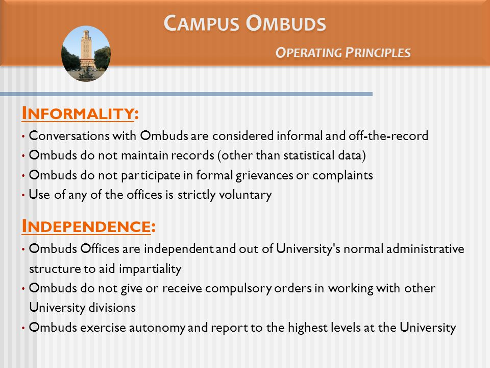 C AMPUS O MBUDS O PERATING P RINCIPLES I NFORMALITY : Conversations with Ombuds are considered informal and off-the-record Ombuds do not maintain records (other than statistical data) Ombuds do not participate in formal grievances or complaints Use of any of the offices is strictly voluntary I NDEPENDENCE : Ombuds Offices are independent and out of University s normal administrative structure to aid impartiality Ombuds do not give or receive compulsory orders in working with other University divisions Ombuds exercise autonomy and report to the highest levels at the University