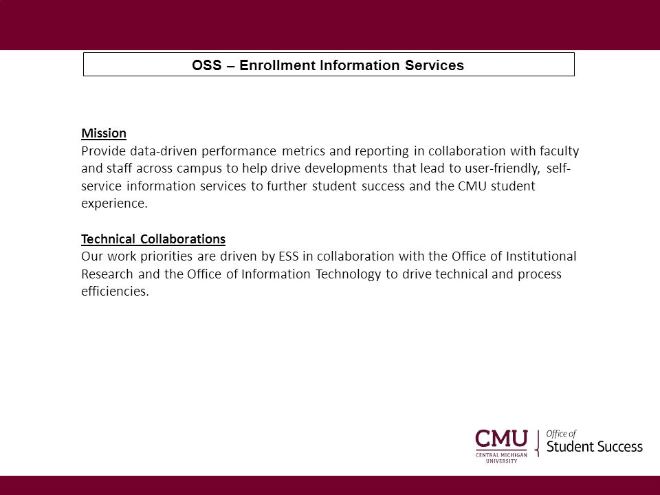 OSS – Enrollment Information Services Mission Provide data-driven performance metrics and reporting in collaboration with faculty and staff across cam