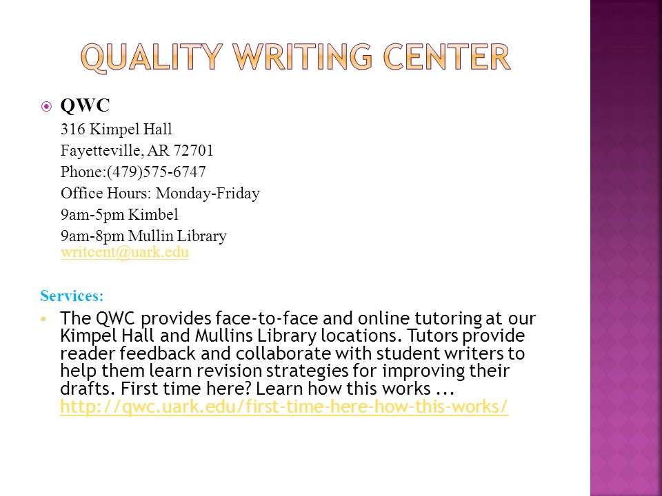 QWC 316 Kimpel Hall Fayetteville, AR 72701 Phone:(479)575-6747 Office Hours: Monday-Friday 9am-5pm Kimbel 9am-8pm Mullin Library writcent@uark.eduwritcent@uark.edu Services: The QWC provides face-to-face and online tutoring at our Kimpel Hall and Mullins Library locations.
