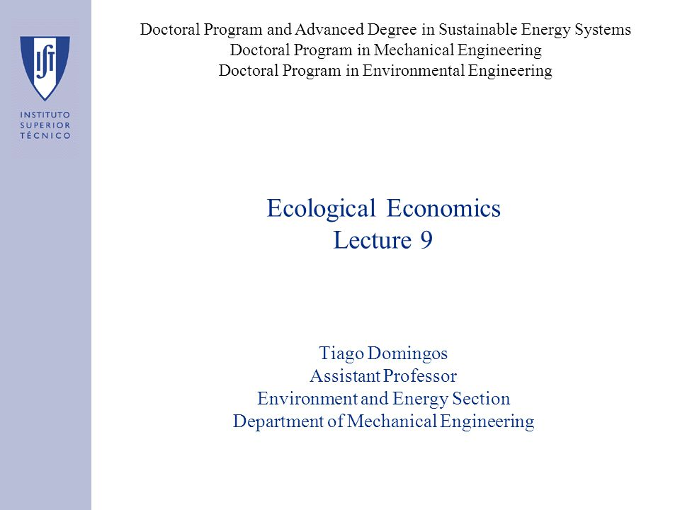 Ecological Economics Lecture 9 Tiago Domingos Assistant Professor Environment and Energy Section Department of Mechanical Engineering Doctoral Program and Advanced Degree in Sustainable Energy Systems Doctoral Program in Mechanical Engineering Doctoral Program in Environmental Engineering