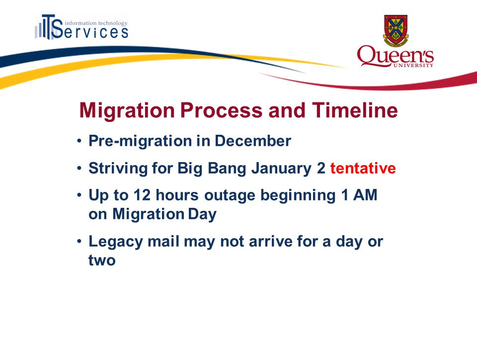 Migration Process and Timeline Pre-migration in December Striving for Big Bang January 2 tentative Up to 12 hours outage beginning 1 AM on Migration Day Legacy mail may not arrive for a day or two