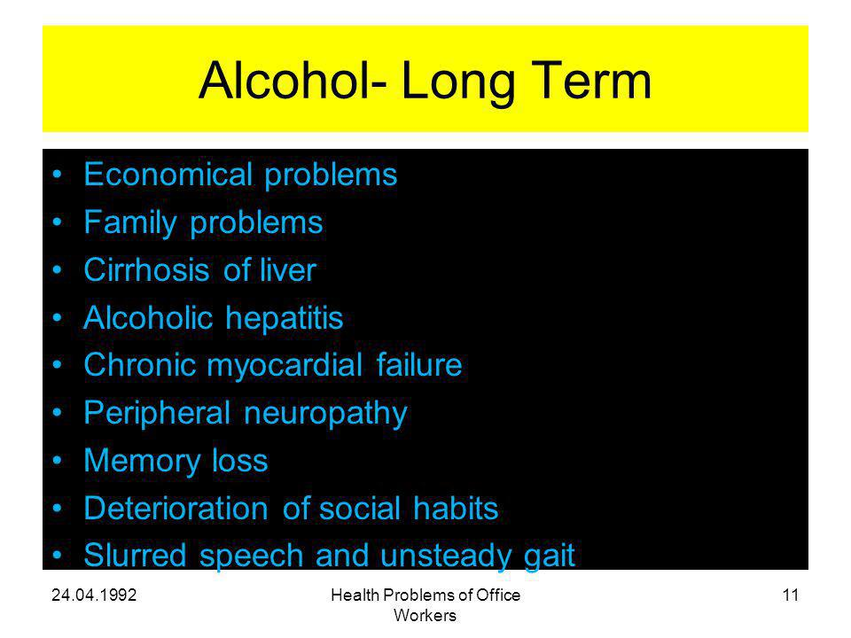 Alcohol- Long Term Economical problems Family problems Cirrhosis of liver Alcoholic hepatitis Chronic myocardial failure Peripheral neuropathy Memory loss Deterioration of social habits Slurred speech and unsteady gait Health Problems of Office Workers 11