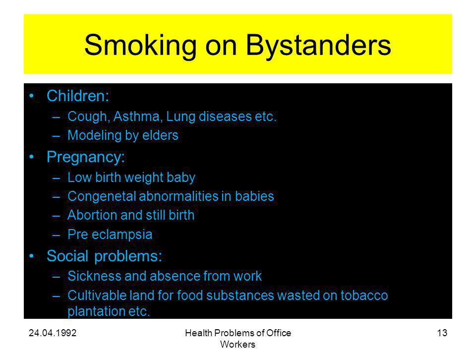 Smoking on Bystanders Children: –Cough, Asthma, Lung diseases etc. –Modeling by elders Pregnancy: –Low birth weight baby –Congenetal abnormalities in