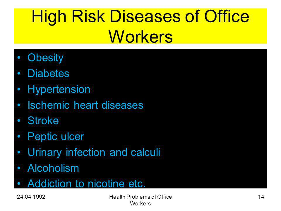 High Risk Diseases of Office Workers Obesity Diabetes Hypertension Ischemic heart diseases Stroke Peptic ulcer Urinary infection and calculi Alcoholism Addiction to nicotine etc.