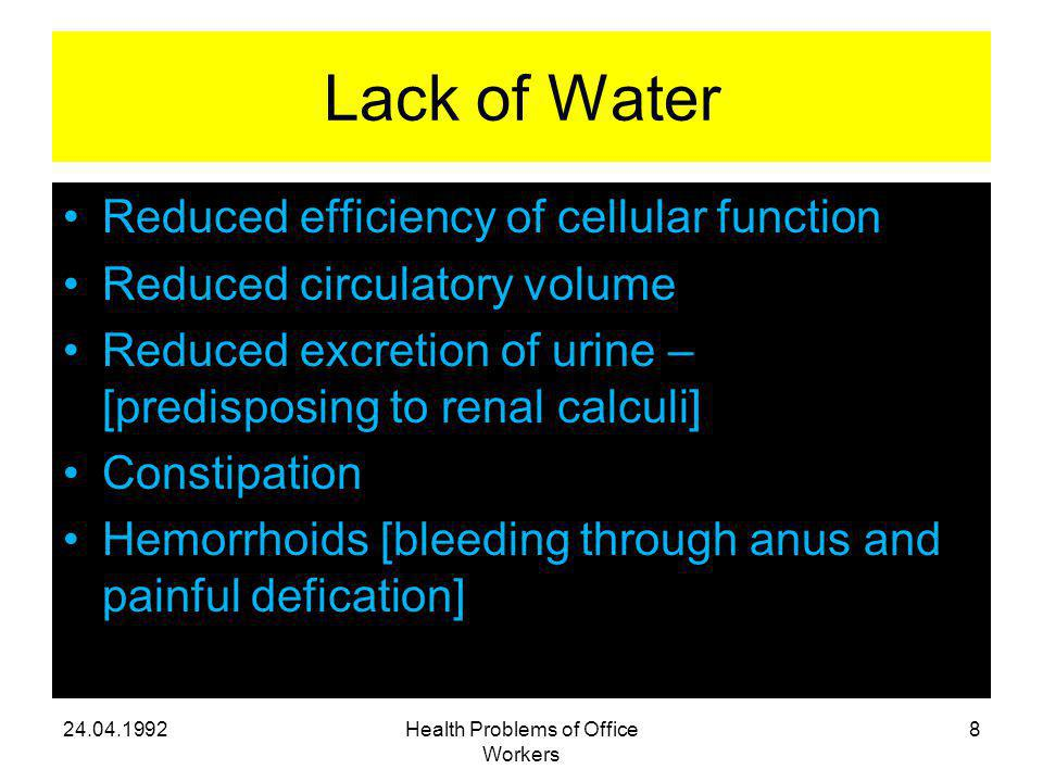 Lack of Water Reduced efficiency of cellular function Reduced circulatory volume Reduced excretion of urine – [predisposing to renal calculi] Constipation Hemorrhoids [bleeding through anus and painful defication] Health Problems of Office Workers 8