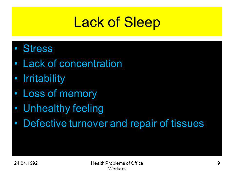 Lack of Sleep Stress Lack of concentration Irritability Loss of memory Unhealthy feeling Defective turnover and repair of tissues 24.04.1992Health Problems of Office Workers 9