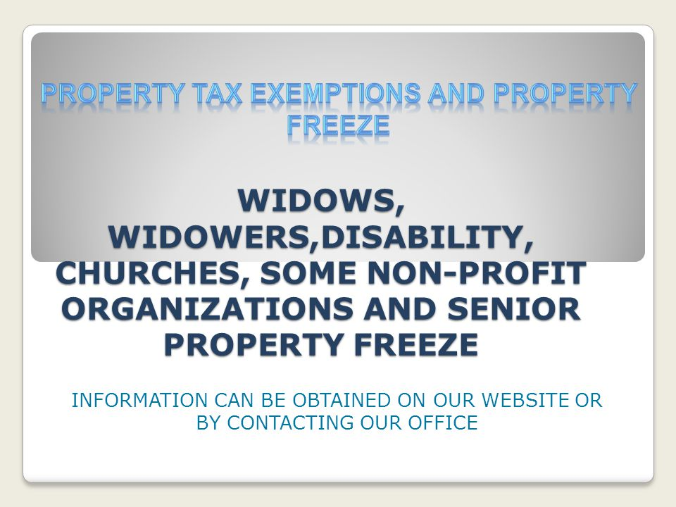 WIDOWS, WIDOWERS,DISABILITY, CHURCHES, SOME NON-PROFIT ORGANIZATIONS AND SENIOR PROPERTY FREEZE INFORMATION CAN BE OBTAINED ON OUR WEBSITE OR BY CONTACTING OUR OFFICE