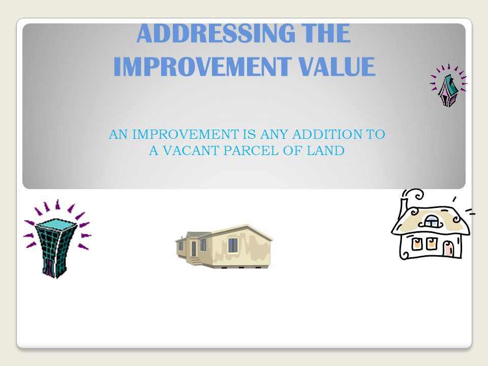 ADDRESSING THE IMPROVEMENT VALUE AN IMPROVEMENT IS ANY ADDITION TO A VACANT PARCEL OF LAND