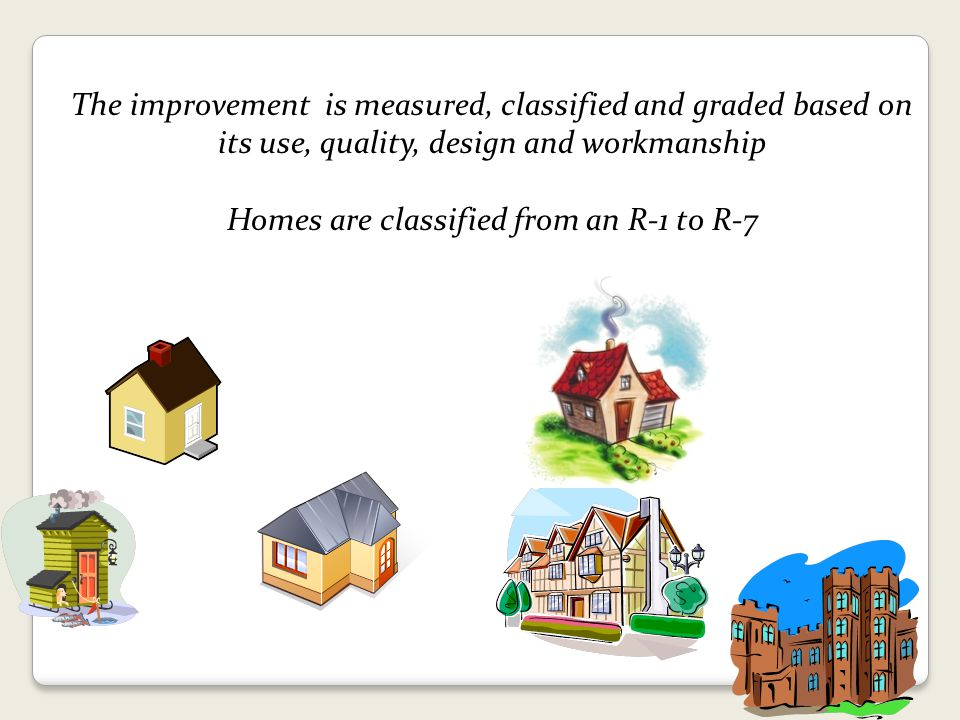 The improvement is measured, classified and graded based on its use, quality, design and workmanship Homes are classified from an R-1 to R-7