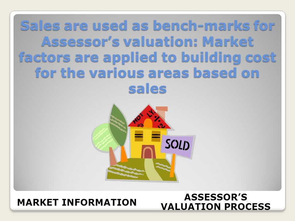 Sales are used as bench-marks for Assessors valuation: Market factors are applied to building cost for the various areas based on sales MARKET INFORMATION ASSESSORS VALUATION PROCESS