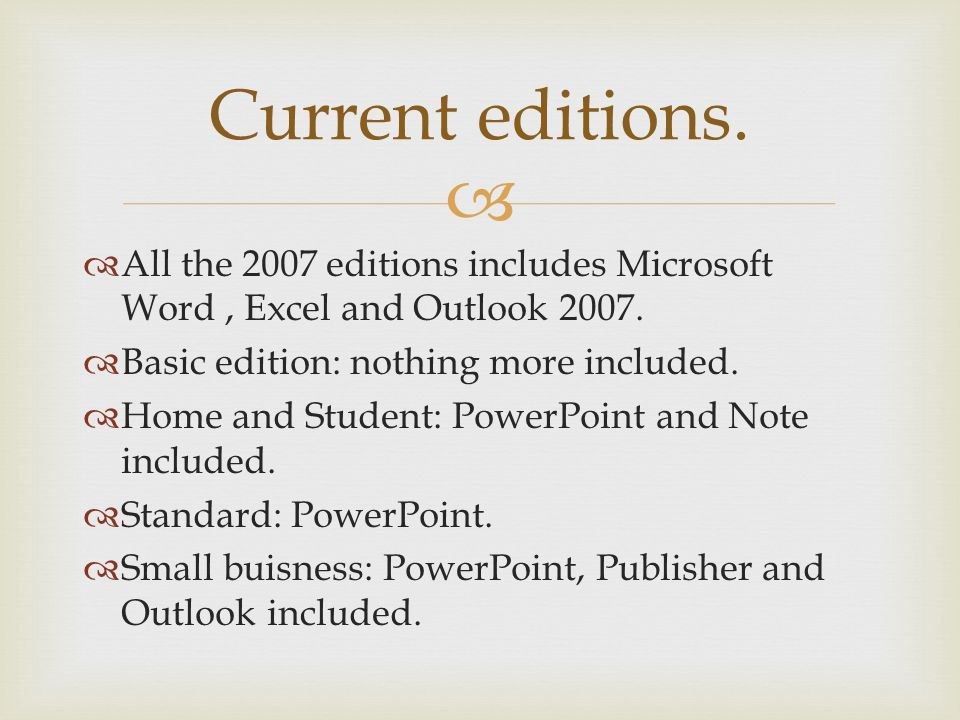 Current editions. All the 2007 editions includes Microsoft Word, Excel and Outlook 2007. Basic edition: nothing more included. Home and Student: Power