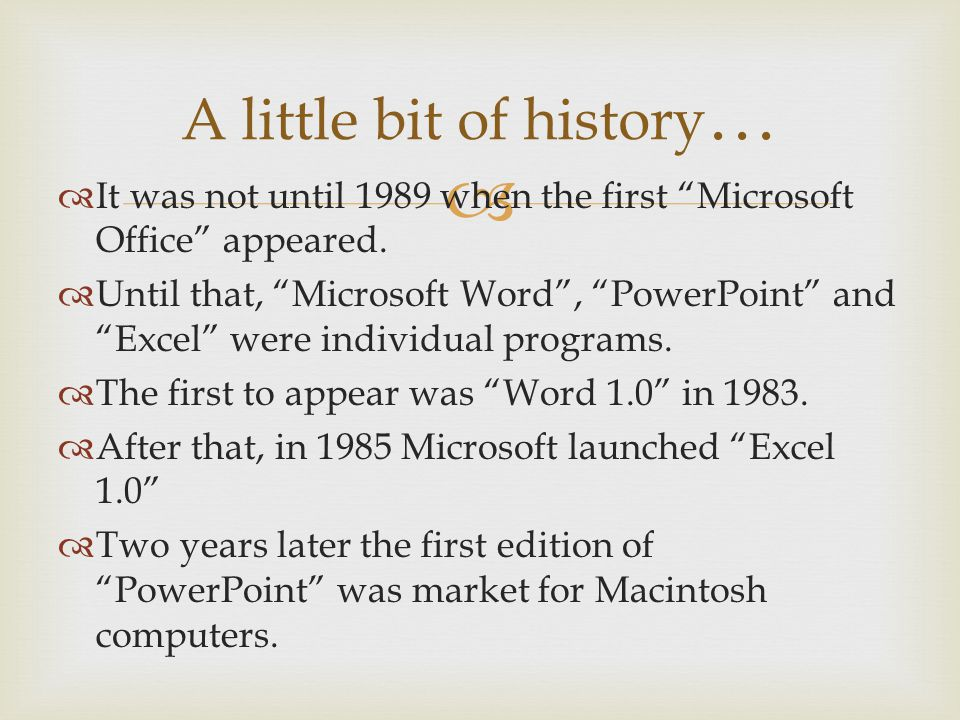 A little bit of history … It was not until 1989 when the first Microsoft Office appeared. Until that, Microsoft Word, PowerPoint and Excel were indivi