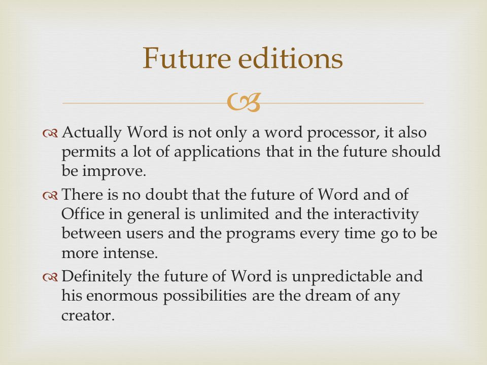 Future editions Actually Word is not only a word processor, it also permits a lot of applications that in the future should be improve. There is no do