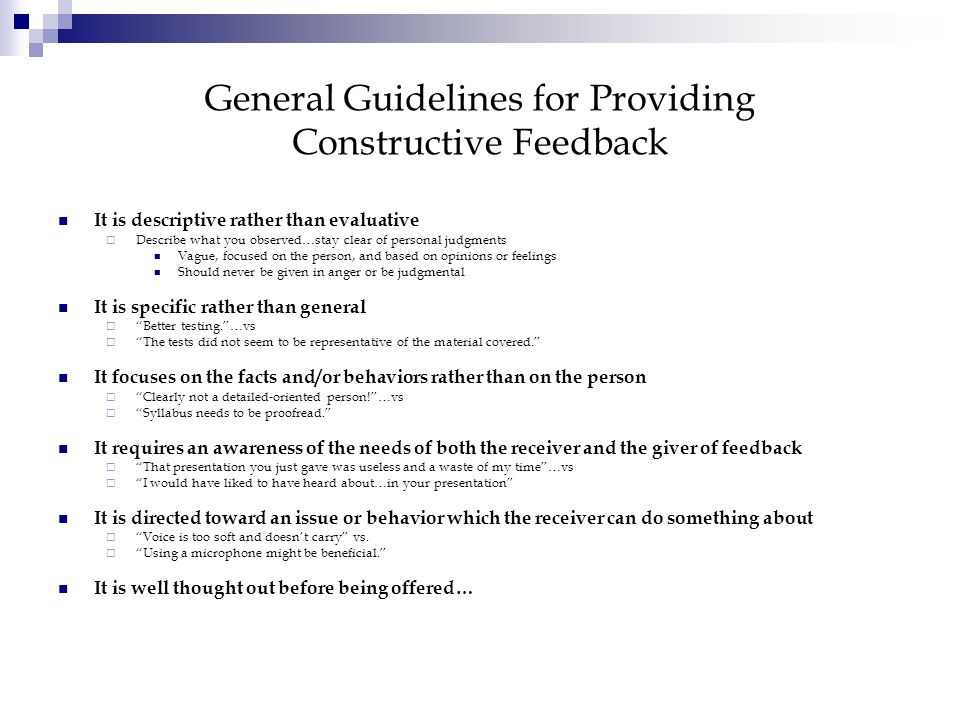 General Guidelines for Providing Constructive Feedback It is descriptive rather than evaluative Describe what you observed…stay clear of personal judgments Vague, focused on the person, and based on opinions or feelings Should never be given in anger or be judgmental It is specific rather than general Better testing.…vs The tests did not seem to be representative of the material covered.