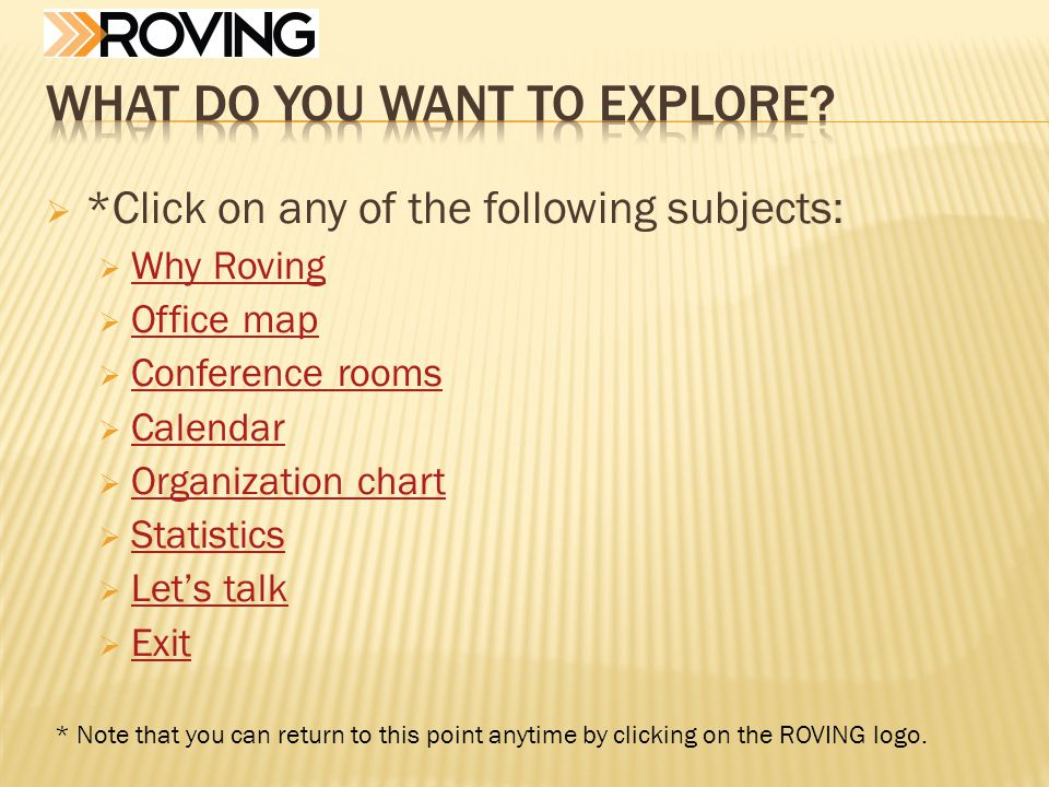 *Click on any of the following subjects: Why Roving Office map Conference rooms Calendar Organization chart Statistics Lets talk Exit * Note that you can return to this point anytime by clicking on the ROVING logo.
