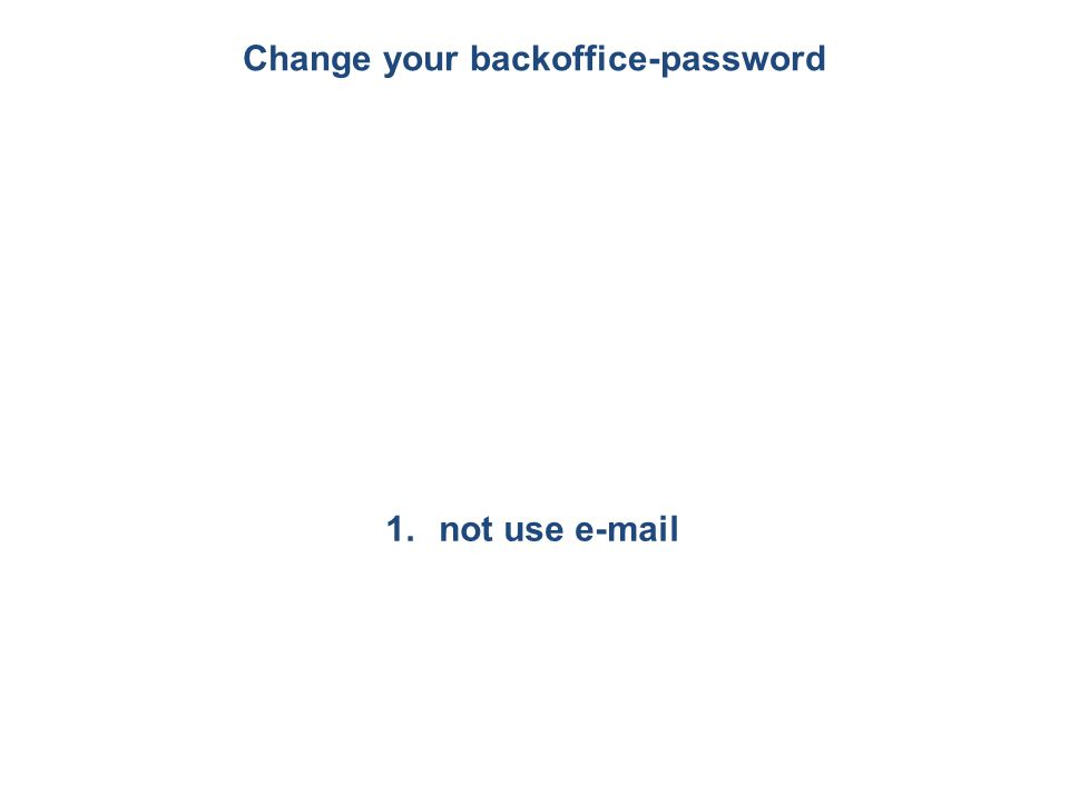 Change your backoffice-password 1.not use e-mail