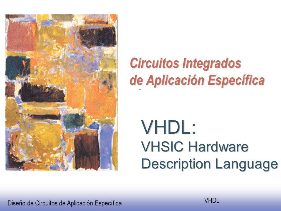 Diseño de Circuitos de Aplicación Específica VHDL Circuitos Integrados de Aplicación Específica VHDL: VHSIC Hardware Description Language.